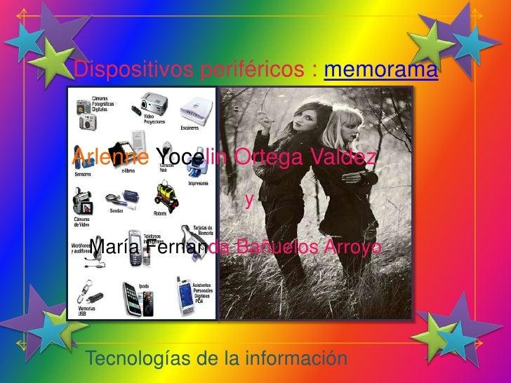 Dispositivos periféricos : memorama   Arlenne Yocelin Ortega Valdez                   y   María Fernanda Bañuelos Arroyo  ...