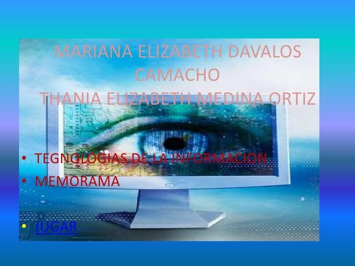 MARIANA ELIZABETH DAVALOS              CAMACHO   THANIA ELIZABETH MEDINA ORTIZ  • TEGNOLOGIAS DE LA INFORMACION • MEMORAMA...