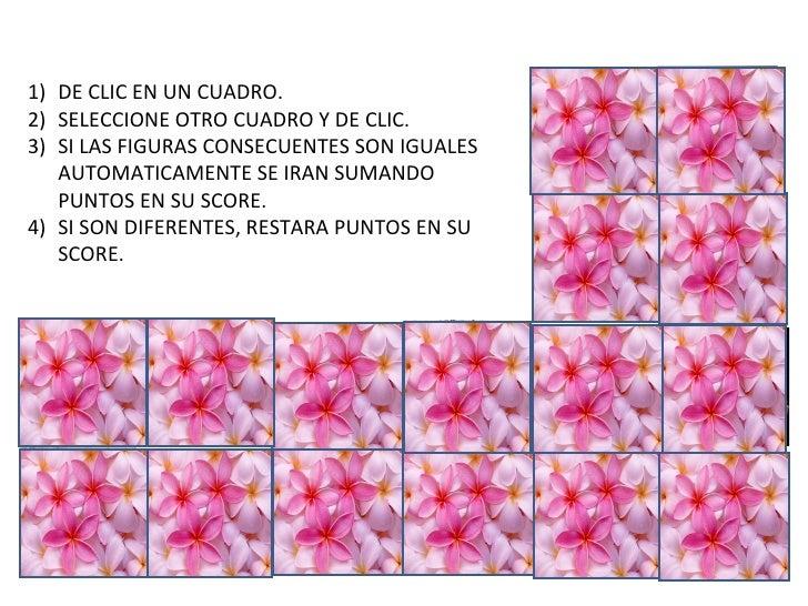 1) DE CLIC EN UN CUADRO.2) SELECCIONE OTRO CUADRO Y DE CLIC.3) SI LAS FIGURAS CONSECUENTES SON IGUALES   AUTOMATICAMENTE S...