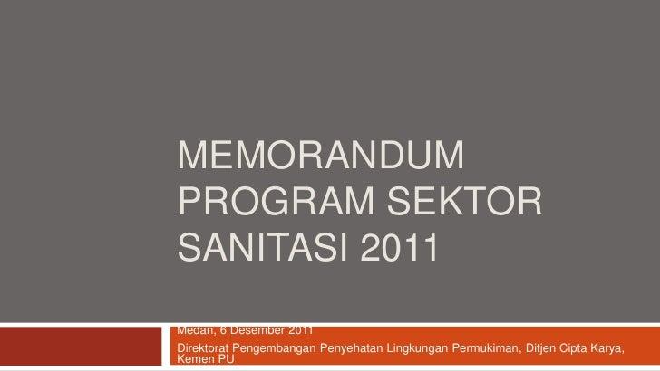 MEMORANDUMPROGRAM SEKTORSANITASI 2011Medan, 6 Desember 2011Direktorat Pengembangan Penyehatan Lingkungan Permukiman, Ditje...