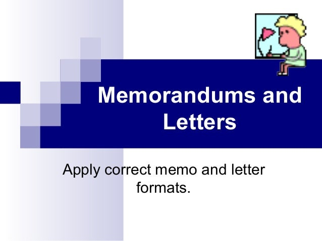 Memorandums and Letters Apply correct memo and letter formats.