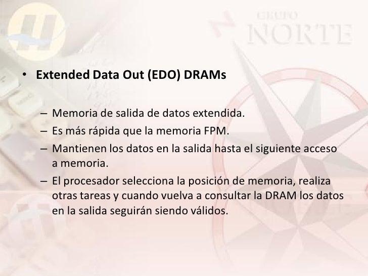 • Extended Data Out (EDO) DRAMs    – Memoria de salida de datos extendida.   – Es más rápida que la memoria FPM.   – Manti...