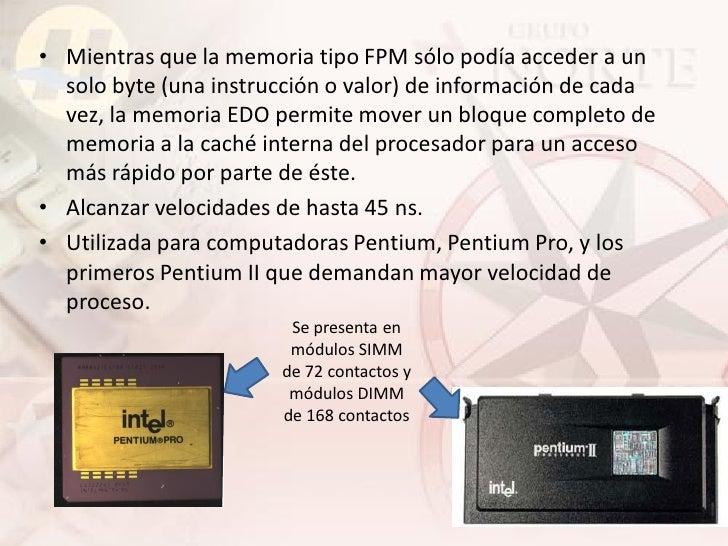 • Mientras que la memoria tipo FPM sólo podía acceder a un   solo byte (una instrucción o valor) de información de cada   ...