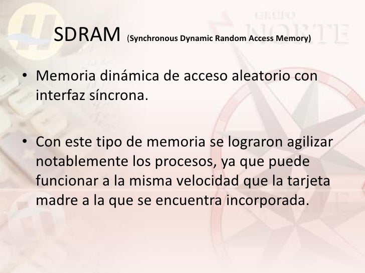 SDRAM (Synchronous Dynamic Random Access Memory) • Memoria dinámica de acceso aleatorio con   interfaz síncrona.  • Con es...
