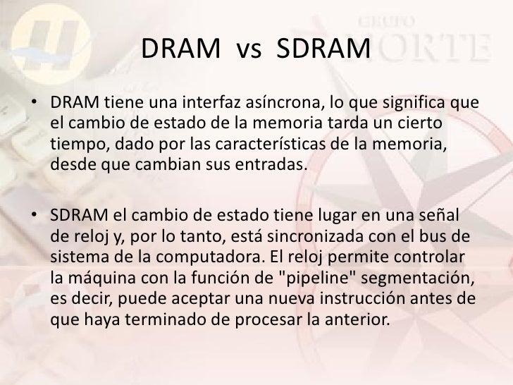 DRAM vs SDRAM • DRAM tiene una interfaz asíncrona, lo que significa que   el cambio de estado de la memoria tarda un ciert...