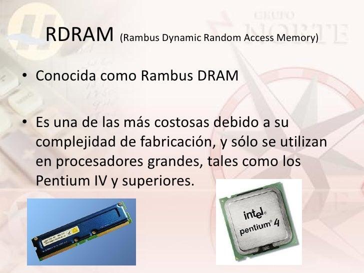 RDRAM (Rambus Dynamic Random Access Memory) • Conocida como Rambus DRAM  • Es una de las más costosas debido a su   comple...