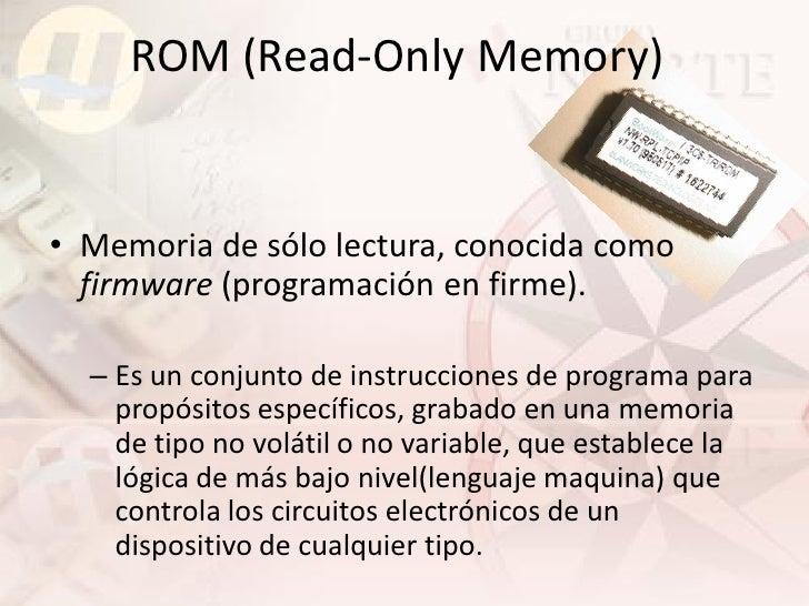 ROM (Read-Only Memory)   • Memoria de sólo lectura, conocida como   firmware (programación en firme).    – Es un conjunto ...