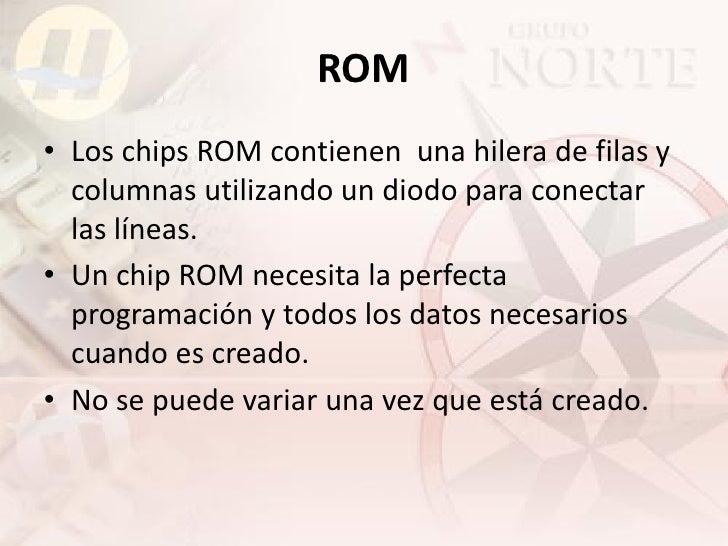 ROM • Los chips ROM contienen una hilera de filas y   columnas utilizando un diodo para conectar   las líneas. • Un chip R...