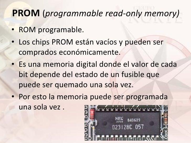 PROM (programmable read-only memory) • ROM programable. • Los chips PROM están vacíos y pueden ser   comprados económicame...