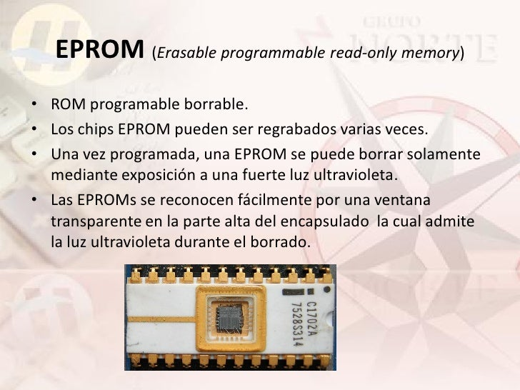EPROM (Erasable programmable read-only memory) • ROM programable borrable. • Los chips EPROM pueden ser regrabados varias ...