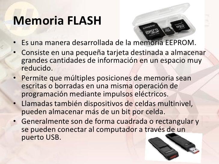 Memoria FLASH • Es una manera desarrollada de la memoria EEPROM. • Consiste en una pequeña tarjeta destinada a almacenar  ...