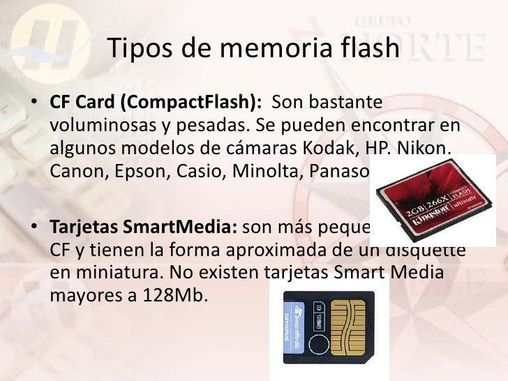 Tipos de memoria flash • CF Card (CompactFlash): Son bastante   voluminosas y pesadas. Se pueden encontrar en   algunos mo...