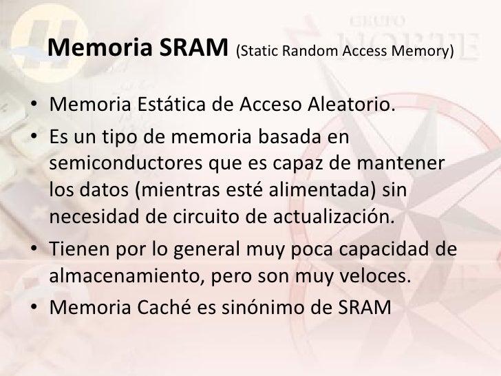 Memoria SRAM (Static Random Access Memory) • Memoria Estática de Acceso Aleatorio. • Es un tipo de memoria basada en   sem...