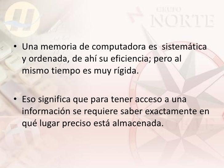 • Una memoria de computadora es sistemática   y ordenada, de ahí su eficiencia; pero al   mismo tiempo es muy rígida.  • E...