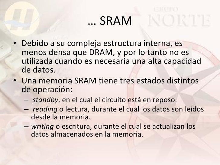 … SRAM • Debido a su compleja estructura interna, es   menos densa que DRAM, y por lo tanto no es   utilizada cuando es ne...