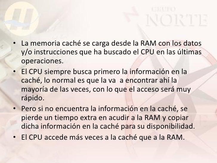 • La memoria caché se carga desde la RAM con los datos   y/o instrucciones que ha buscado el CPU en las últimas   operacio...