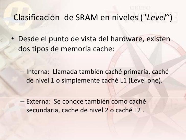 """Clasificación de SRAM en niveles (""""Level"""")  • Desde el punto de vista del hardware, existen   dos tipos de memoria cache: ..."""