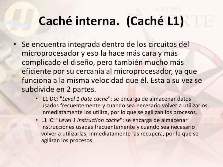 Caché interna. (Caché L1) • Se encuentra integrada dentro de los circuitos del   microprocesador y eso la hace más cara y ...