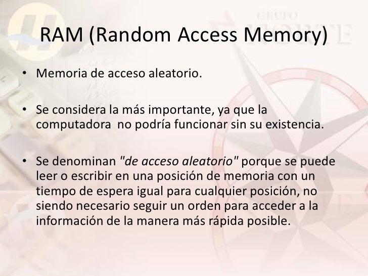 RAM (Random Access Memory) • Memoria de acceso aleatorio.  • Se considera la más importante, ya que la   computadora no po...