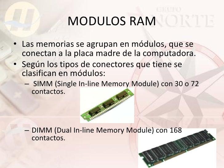 MODULOS RAM • Las memorias se agrupan en módulos, que se   conectan a la placa madre de la computadora. • Según los tipos ...