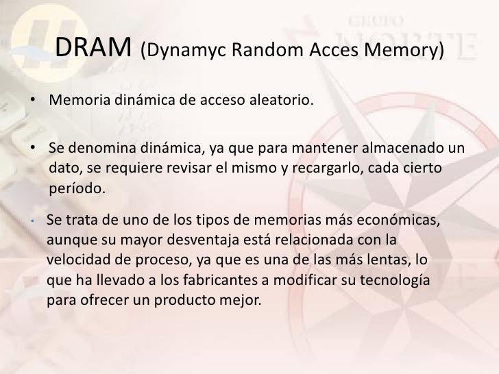 DRAM (Dynamyc Random Acces Memory) • Memoria dinámica de acceso aleatorio.  • Se denomina dinámica, ya que para mantener a...