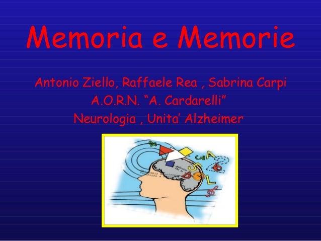 """Memoria e Memorie Antonio Ziello, Raffaele Rea , Sabrina Carpi A.O.R.N. """"A. Cardarelli"""" Neurologia , Unita' Alzheimer"""