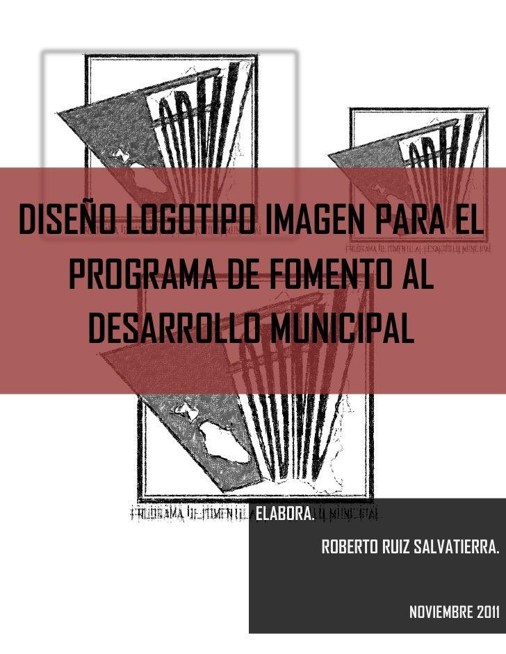DISEÑO LOGOTIPO IMAGEN PARA EL   PROGRAMA DE FOMENTO AL    DESARROLLO MUNICIPAL               ELABORA.                    ...