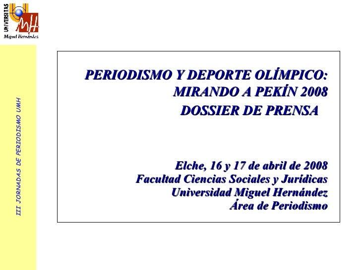 III JORNADAS DE PERIODISMO UMH PERIODISMO Y DEPORTE OLÍMPICO: MIRANDO A PEKÍN 2008 DOSSIER DE PRENSA   Elche, 16 y 17 de a...