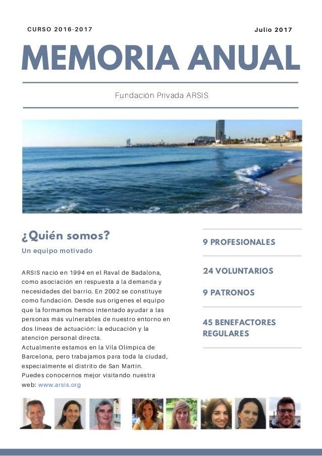 MEMORIA ANUAL CURSO 2016-2017 Julio 2017 Fundación Privada ARSIS ARSIS nació en 1994 en el Raval de Badalona, como asociac...