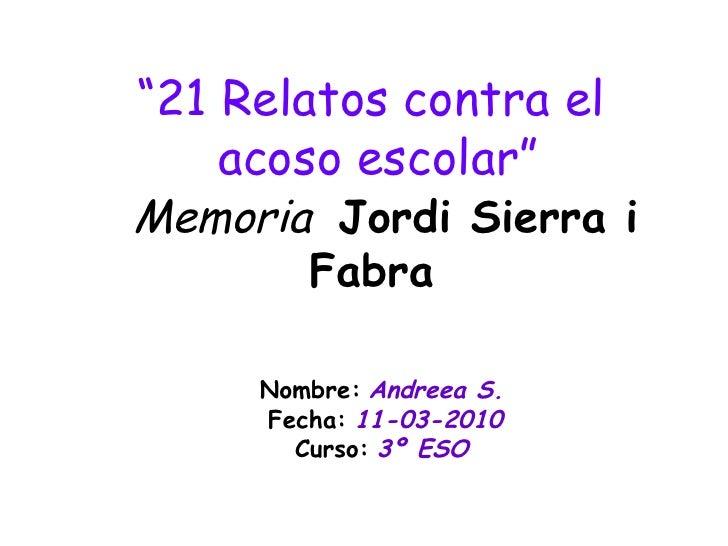 """"""" 21 Relatos contra el  acoso escolar""""   Memoria  Jordi Sierra i Fabra   Nombre:   Andreea S.   Fecha:   11-03-2010 Curso:..."""