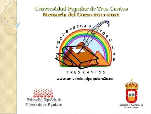 Universidad Popular de Tres Cantos  Memoria del Curso 2011-2012        www.universidadpopularc3c.es                       ...
