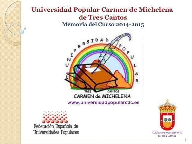 Universidad Popular Carmen de Michelena de Tres Cantos Memoria del Curso 2014-2015 1 www.universidadpopularc3c.es Colabora...