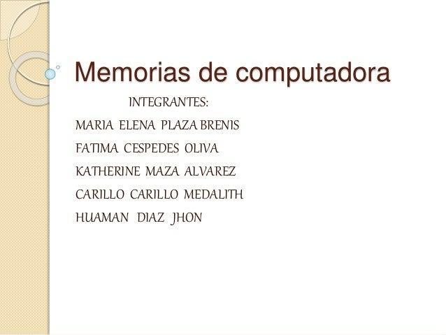 Memorias de computadora INTEGRANTES: MARIA ELENA PLAZA BRENIS FATIMA CESPEDES OLIVA KATHERINE MAZA ALVAREZ CARILLO CARILLO...