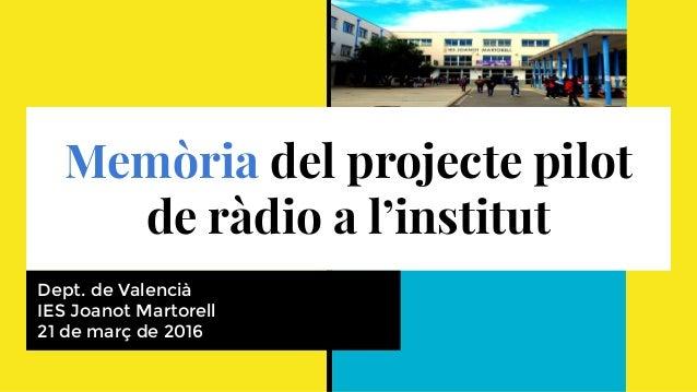 Memòria del projecte pilot de ràdio a l'institut Dept. de Valencià IES Joanot Martorell 21 de març de 2016
