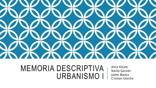 MEMORIA DESCRIPTIVA URBANISMO I Aura Alzate Narlly Garzón Jaime Blanco Cristian Useche