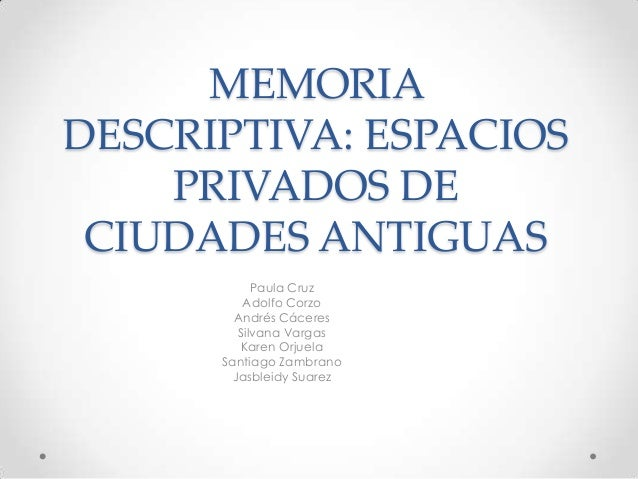 MEMORIA DESCRIPTIVA: ESPACIOS PRIVADOS DE CIUDADES ANTIGUAS Paula Cruz Adolfo Corzo Andrés Cáceres Silvana Vargas Karen Or...
