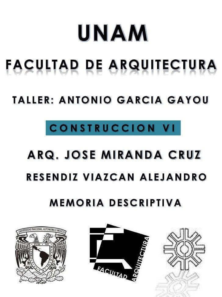 UNAMFACULTAD DE ARQUITECTURATALLER: ANTONIO GARCIA GAYOU     CONSTRUCCION VI  ARQ. JOSE MIRANDA CRUZ  RESENDIZ VIAZCAN ALE...