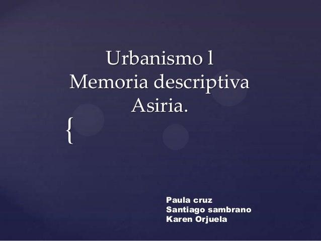 { Urbanismo l Memoria descriptiva Asiria. Paula cruz Santiago sambrano Karen Orjuela