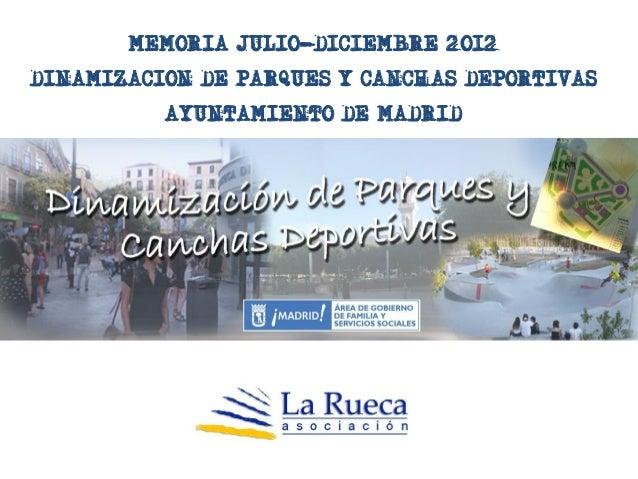 MEMORIA JULIO-DICIEMBRE 2012DINAMIZACION DE PARQUES Y CANCHAS DEPORTIVAS          AYUNTAMIENTO DE MADRID