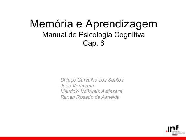 Memória e Aprendizagem  Manual de Psicologia Cognitiva             Cap. 6       Dhiego Carvalho dos Santos       João Vort...