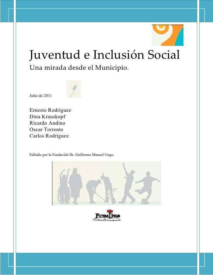 Juventud e Inclusión SocialUna mirada desde el Municipio.Julio de 2011Ernesto RodríguezDina KrauskopfRicardo AndinoOscar T...