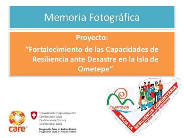 """Memoria Fotográfica  Proyecto:  """"Fortalecimiento de las Capacidades de  Resiliencia ante Desastre en la Isla de  Ometepe"""""""