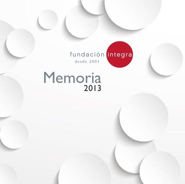 Memoria 2013Rosario Pino, 18, 1º 28020 Madrid T. 915 713 155 / 56 F. 915 713 324 integra@fundacionintegra.org www.fundacio...