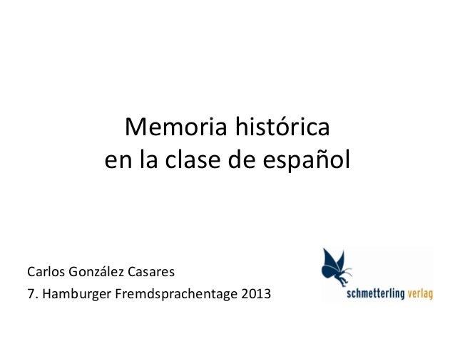 Memoria histórica en la clase de español Carlos González Casares 7. Hamburger Fremdsprachentage 2013