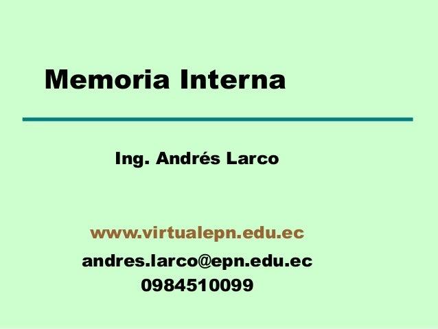 Memoria Interna Ing. Andrés Larco  www.virtualepn.edu.ec andres.larco@epn.edu.ec 0984510099