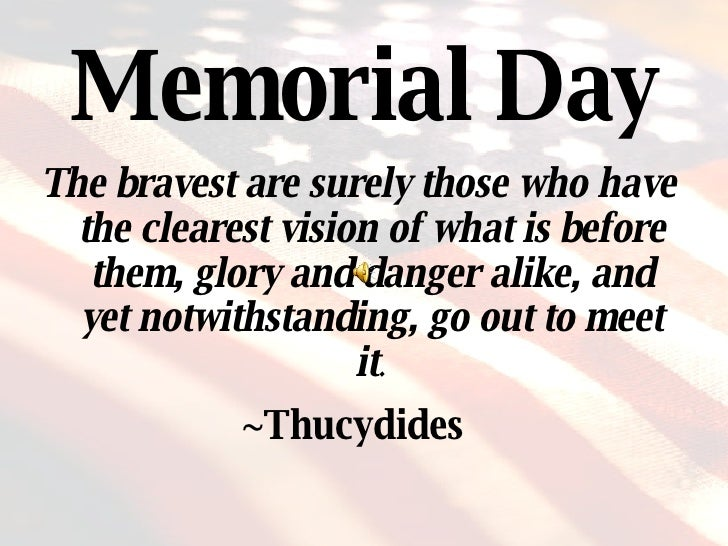 Memorial Day <ul><li>The bravest are surely those who have the clearest vision of what is before them, glory and danger al...