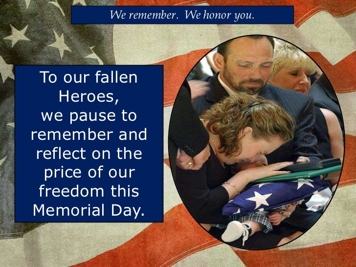 We remember.  We honor you.<br />To our fallen<br />Heroes, we pause to remember and reflect on the price of our freedom t...