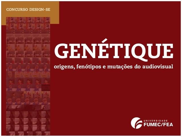 GENÉTIQUECONCURSO DESIGN-SEorigens, fenótipos e mutações do audiovisual