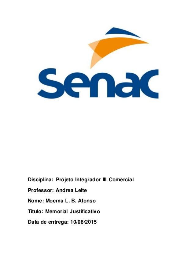 Disciplina: Projeto Integrador III Comercial Professor: Andrea Leite Nome: Moema L. B. Afonso Titulo: Memorial Justificati...
