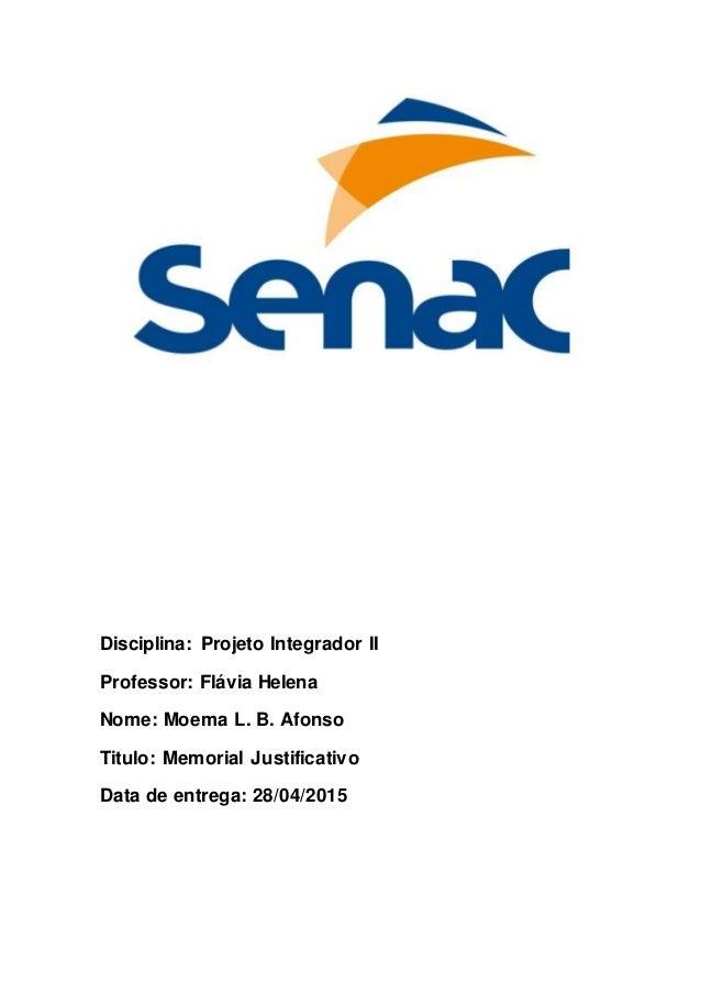 Disciplina: Projeto Integrador II Professor: Flávia Helena Nome: Moema L. B. Afonso Titulo: Memorial Justificativo Data de...